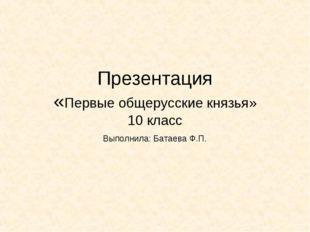 Презентация «Первые общерусские князья» 10 класс Выполнила: Батаева Ф.П.
