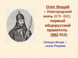Олег Вещий – Новгородский князь (879- 882), первый общерусский правитель (882