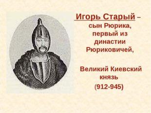 Игорь Старый – сын Рюрика, первый из династии Рюриковичей, Великий Киевский