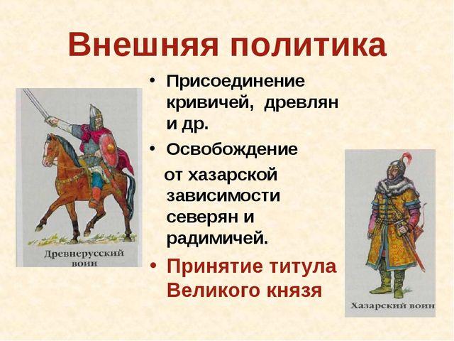 Внешняя политика Присоединение кривичей, древлян и др. Освобождение от хазарс...