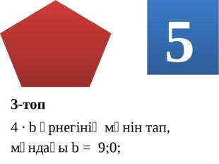 5 3-топ 4 ∙ b өрнегінің мәнін тап, мұндағы b = 9;0;
