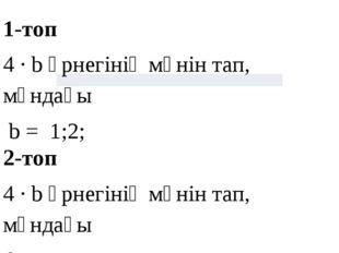 1-топ 4 ∙ b өрнегінің мәнін тап, мұндағы b = 1;2; 2-топ 4 ∙ b өрнегінің мәнін