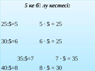 5 ке бөлу кестесі: 25:5=5 5 ∙ 5 = 25 30:5=6 6 ∙ 5 = 25 35:5=7 7 ∙ 5 = 35 40:5