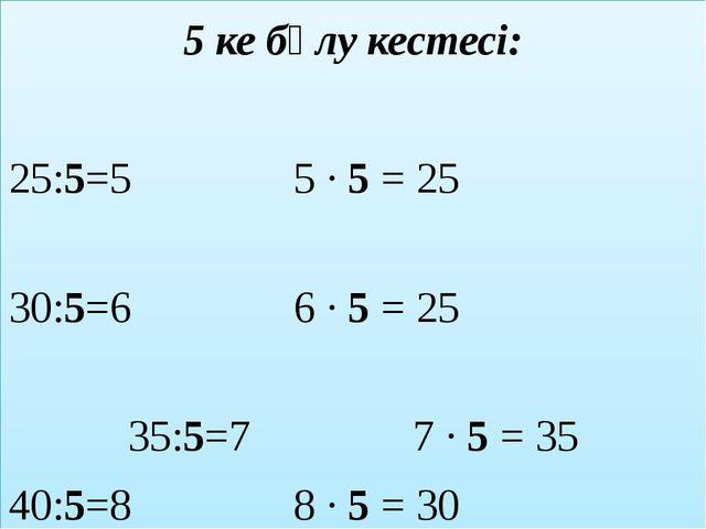 5 ке бөлу кестесі: 25:5=5 5 ∙ 5 = 25 30:5=6 6 ∙ 5 = 25 35:5=7 7 ∙ 5 = 35 40:5...