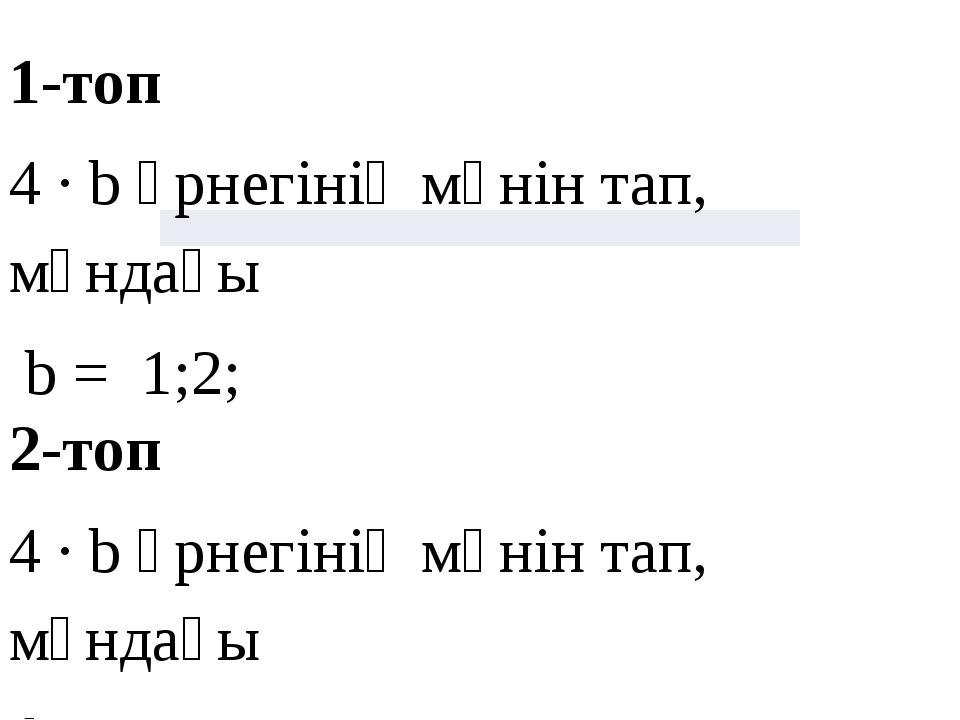 1-топ 4 ∙ b өрнегінің мәнін тап, мұндағы b = 1;2; 2-топ 4 ∙ b өрнегінің мәнін...