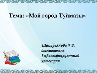 Тема: «Мой город Туймазы» Шакирьянова Г.Ф. воспитатель I квалификационной ка