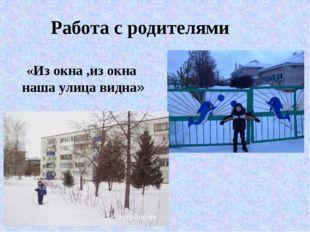 «Из окна ,из окна наша улица видна» Работа с родителями