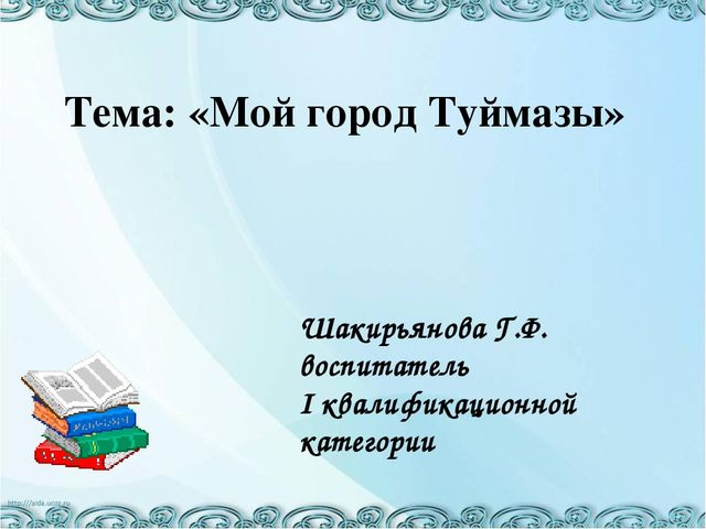 Тема: «Мой город Туймазы» Шакирьянова Г.Ф. воспитатель I квалификационной ка...