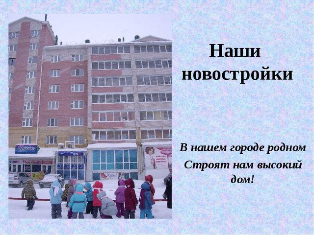 Наши новостройки В нашем городе родном Строят нам высокий дом!