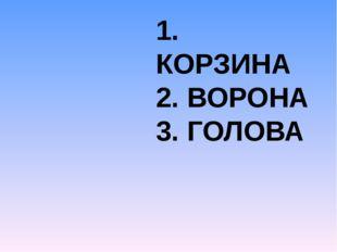 1. КОРЗИНА 2. ВОРОНА 3. ГОЛОВА