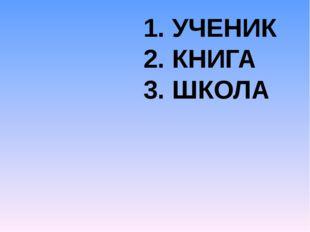 1. УЧЕНИК 2. КНИГА 3. ШКОЛА
