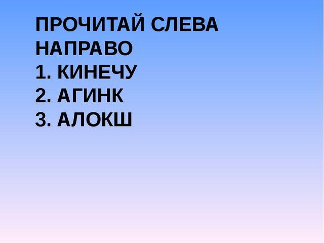 ПРОЧИТАЙ СЛЕВА НАПРАВО 1. КИНЕЧУ 2. АГИНК 3. АЛОКШ