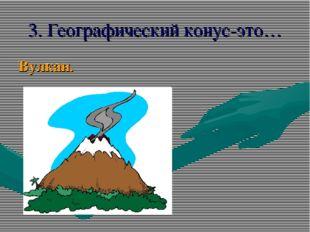 3. Географический конус-это… Вулкан.