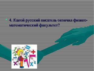 4. Какой русский писатель окончил физико-математический факультет?