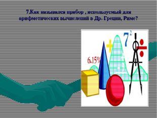 7.Как назывался прибор , используемый для арифметических вычислений в Др. Гре