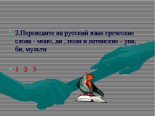 2.Переведите на русский язык греческие слова - моно, ди , поли и латинские -