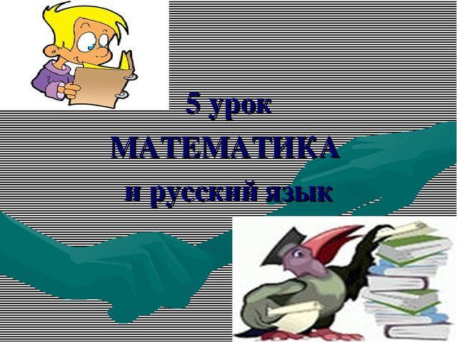 5 урок МАТЕМАТИКА и русский язык
