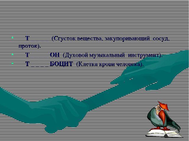 ◘Т _ _ _ _(Сгусток вещества, закупоривающий сосуд, проток). ◘Т _ _ _ _ О...