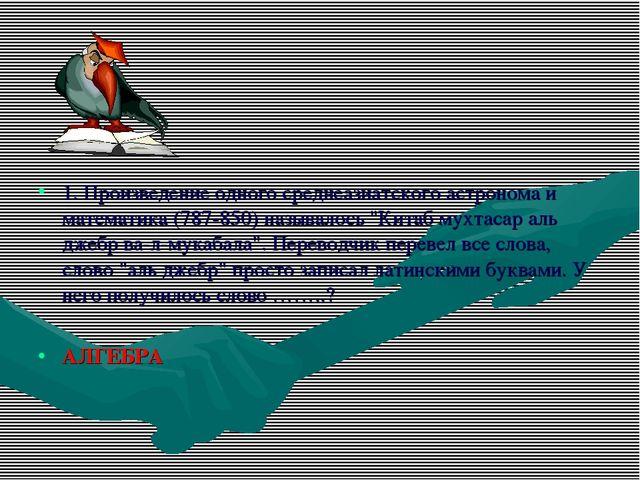 1. Произведение одного среднеазиатского астронома и математика (787-850) назы...