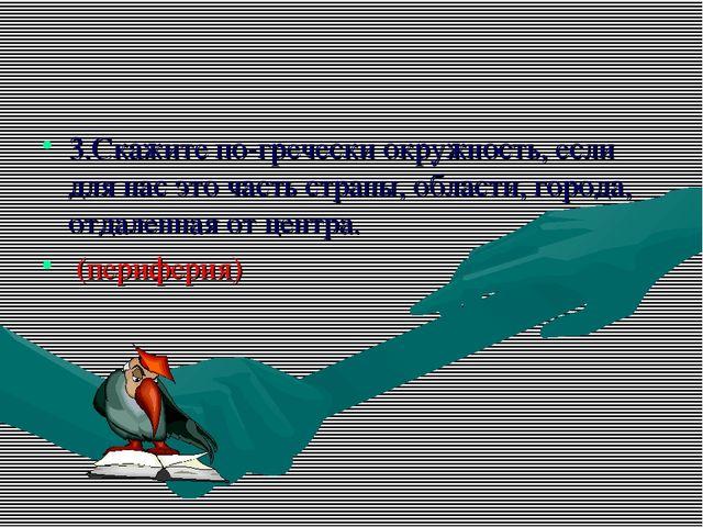 3.Скажите по-гречески окружность, если для нас это часть страны, области, гор...