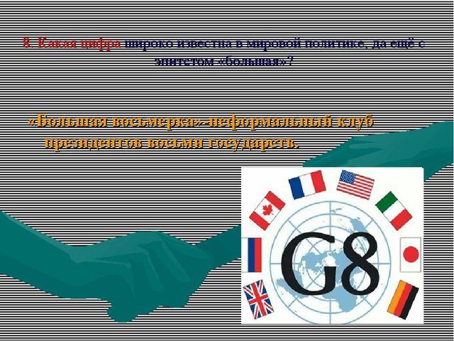 8. Какая цифра широко известна в мировой политике, да ещё с эпитетом «большая...