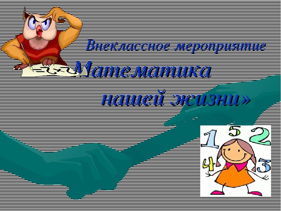 Внеклассное мероприятие «Математика в нашей жизни»