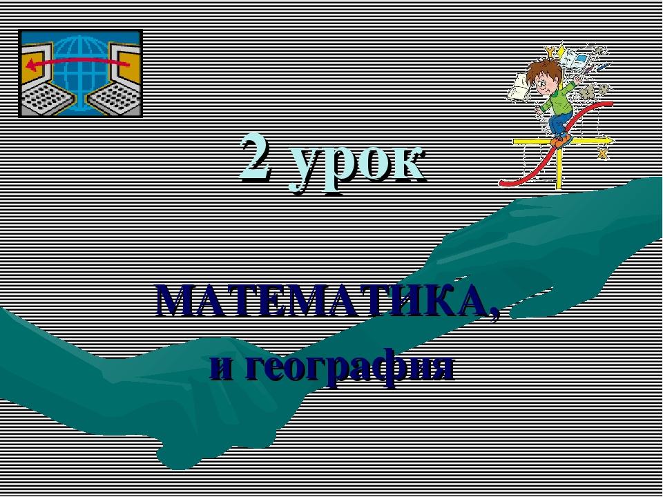 2 урок МАТЕМАТИКА, и география