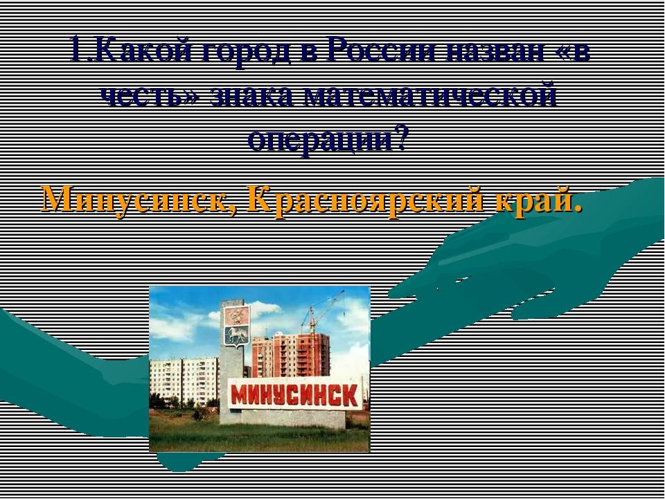 1.Какой город в России назван «в честь» знака математической операции? Минуси...