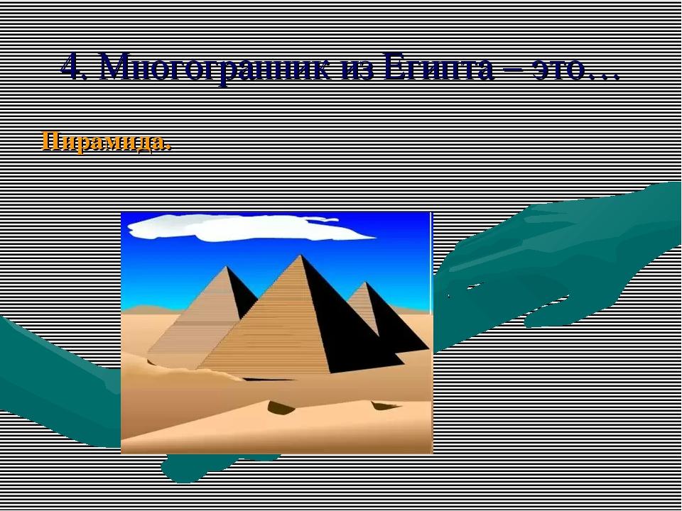 4. Многогранник из Египта – это… Пирамида.
