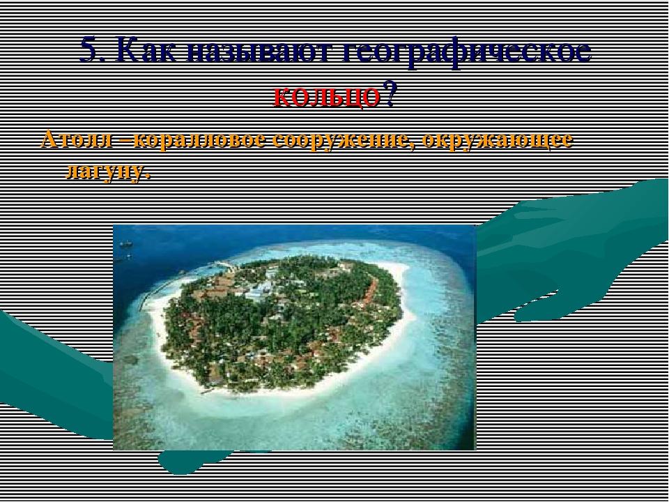 5. Как называют географическое кольцо? Атолл –коралловое сооружение, окружающ...