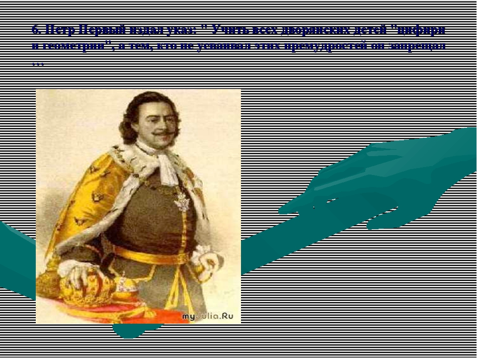 """6. Петр Первый издал указ: """" Учить всех дворянских детей """"цифири и геометрии""""..."""