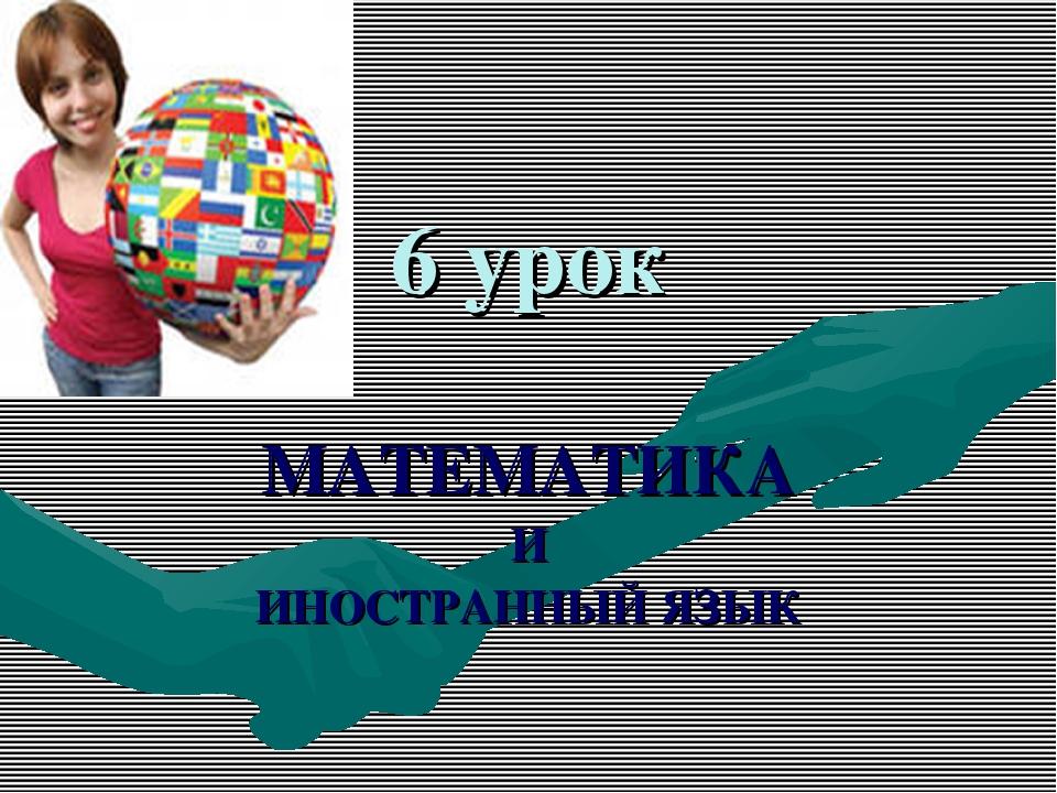 6 урок МАТЕМАТИКА И ИНОСТРАННЫЙ ЯЗЫК