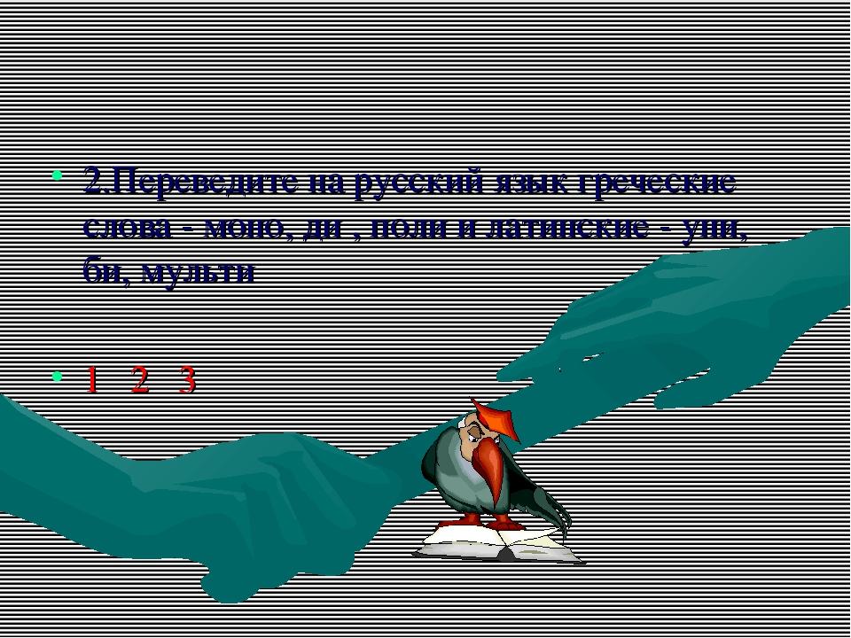 2.Переведите на русский язык греческие слова - моно, ди , поли и латинские -...