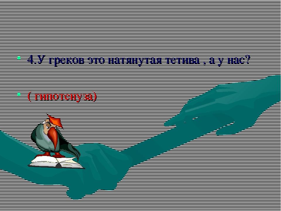 4.У греков это натянутая тетива , а у нас? ( гипотенуза)