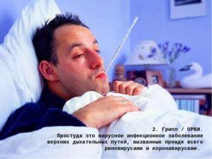 2. Грипп / ОРВИ. Простуда это вирусное инфекционное заболевание верхних дыхат