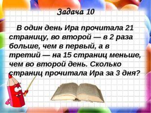 Задача 10 В один день Ира прочитала 21 страницу, во второй — в 2 раза больше,