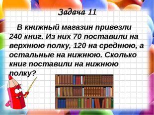 Задача 11 В книжный магазин привезли 240 книг. Из них 70 поставили на верхнюю