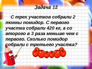 Задача 12 С трех участков собрали 2 тонны помидор. С первого участка собрали
