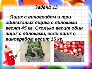 Задача 13 Ящик с виноградом и три одинаковых ящика с яблоками весят 45 кг. Ск