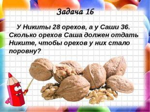 Задача 16 У Никиты 28 орехов, а у Саши 36. Сколько орехов Саша должен отдать