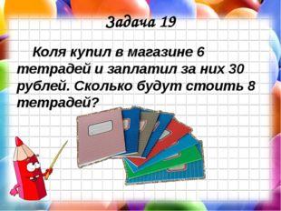 Задача 19 Коля купил в магазине 6 тетрадей и заплатил за них 30 рублей. Сколь