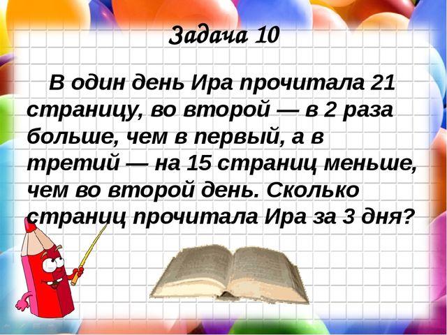 Задача 10 В один день Ира прочитала 21 страницу, во второй — в 2 раза больше,...
