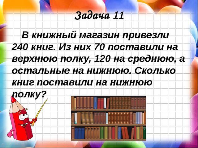 Задача 11 В книжный магазин привезли 240 книг. Из них 70 поставили на верхнюю...