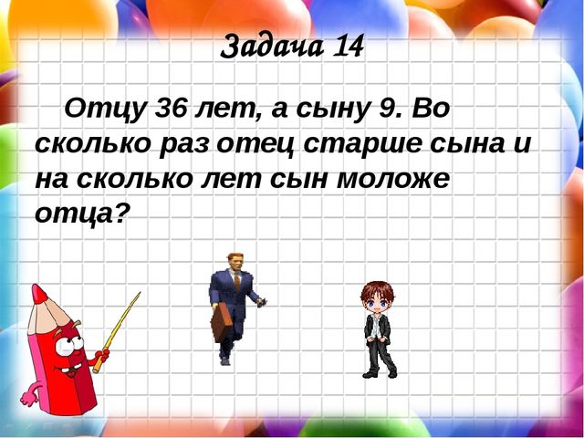 Задача 14 Отцу 36 лет, а сыну 9. Во сколько раз отец старше сына и на сколько...