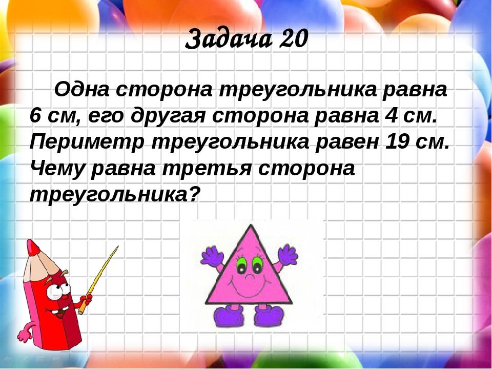 Задача 20 Одна сторона треугольника равна 6 см, его другая сторона равна 4 см...