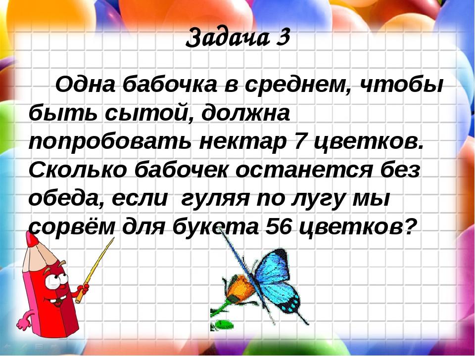 Задача 3 Одна бабочка в среднем, чтобы быть сытой, должна попробовать нектар...