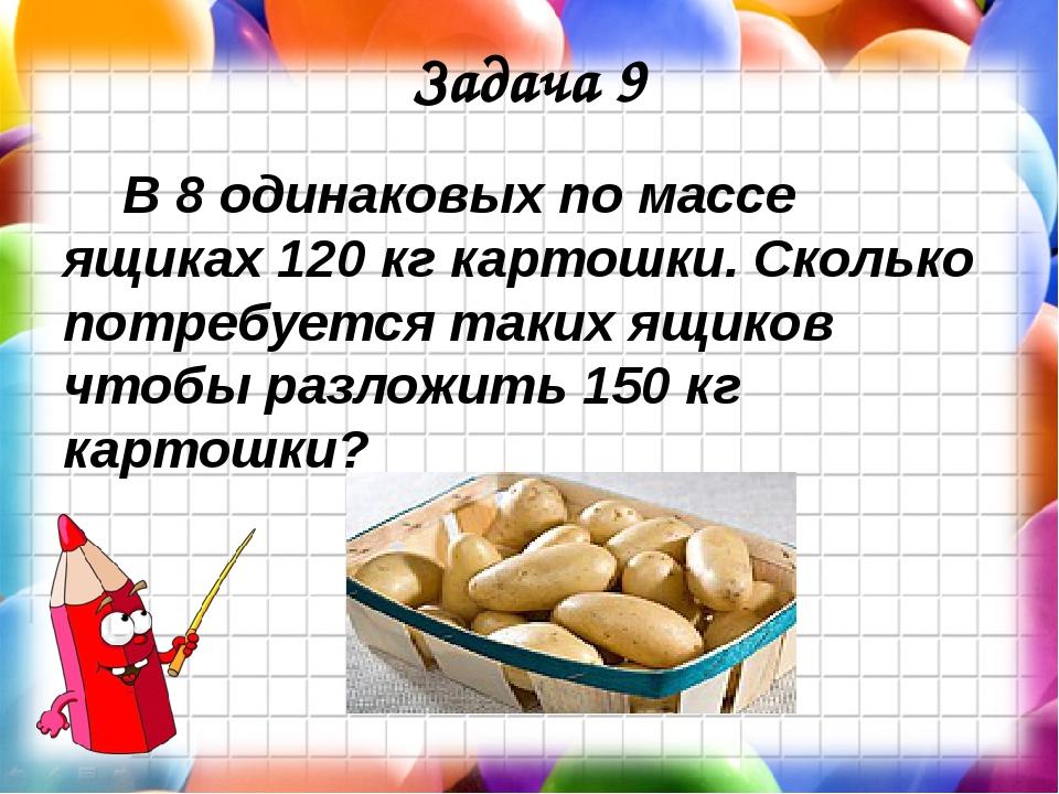 Задача 9 В 8 одинаковых по массе ящиках 120 кг картошки. Сколько потребуется...