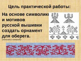 Цель практической работы: На основе символики и мотивов русской вышивки созда
