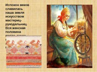 Испокон веков славилась наша земля искусством мастериц-рукодельниц. Вся женск