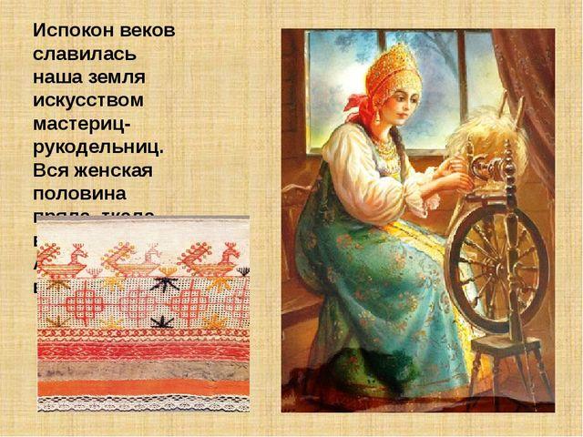 Испокон веков славилась наша земля искусством мастериц-рукодельниц. Вся женск...